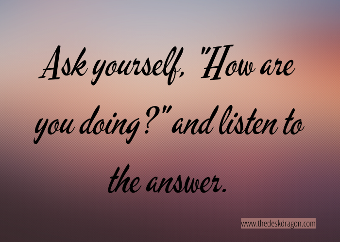"""Ask yourself, """"How are you doing?"""" and listen to the answer."""