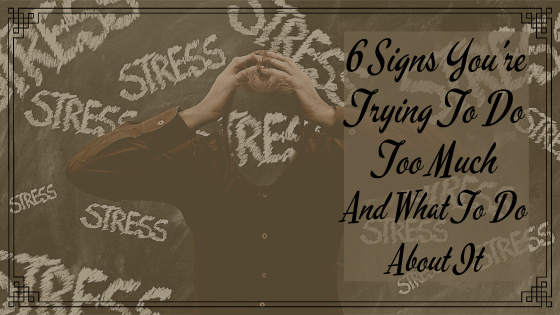 6 Signs You're Trying To Do Too Much, & 6 Ways To Handle Overwhelm