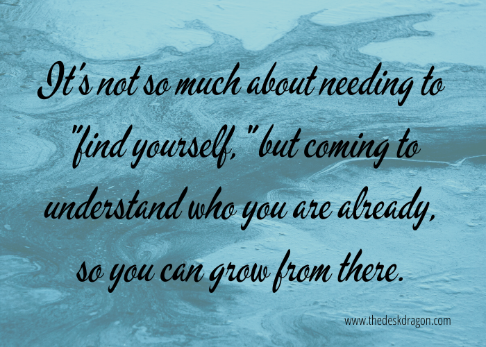 It's not about finding yourself, but understanding yourself.