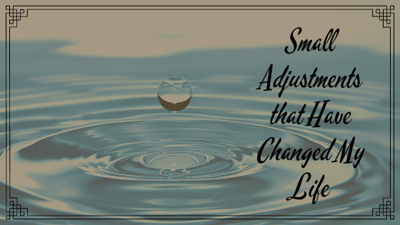 4 Small Adjustments That Have Changed My Life