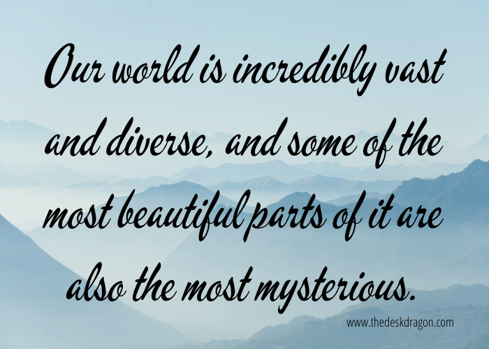 The world is diverse, beautiful, and mysterious.