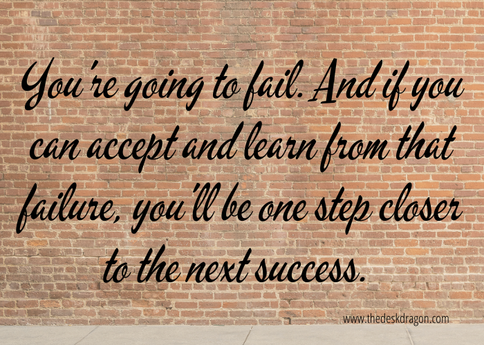 You're going to fail. Accept and learn from it.