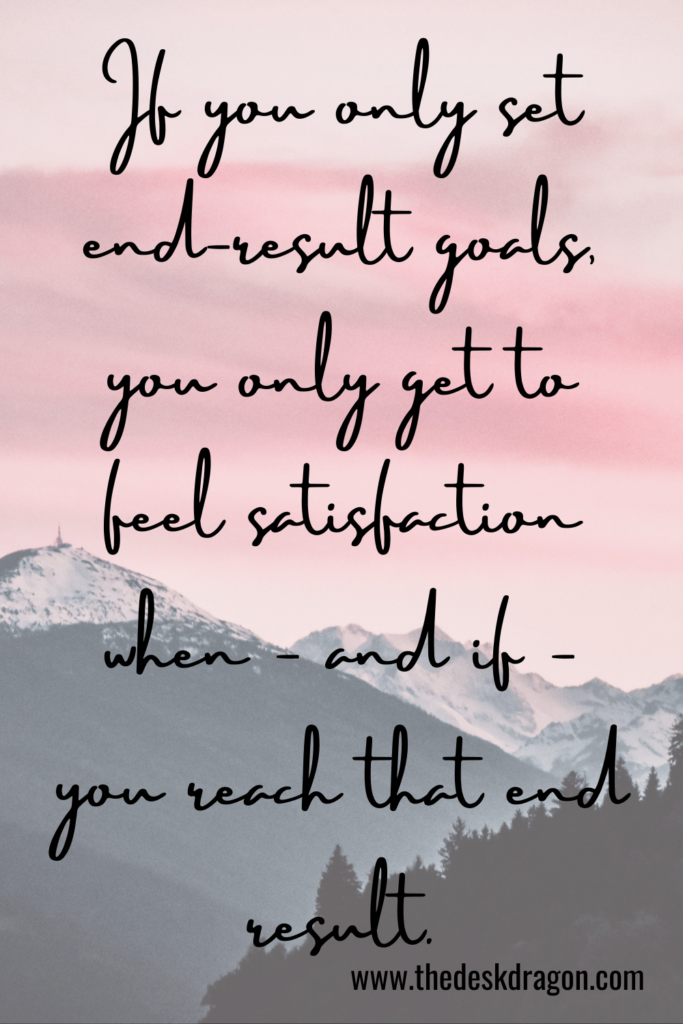End result goals only give satisfaction after you achieve them