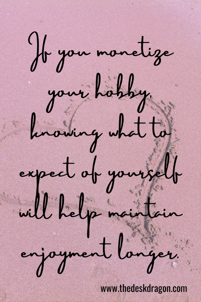 If you monetize your hobby, knowing what to expect of yourself will help maintain enjoyment longer.