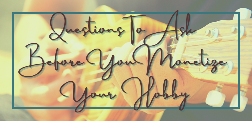 Questions to ask before you monetize your hobby